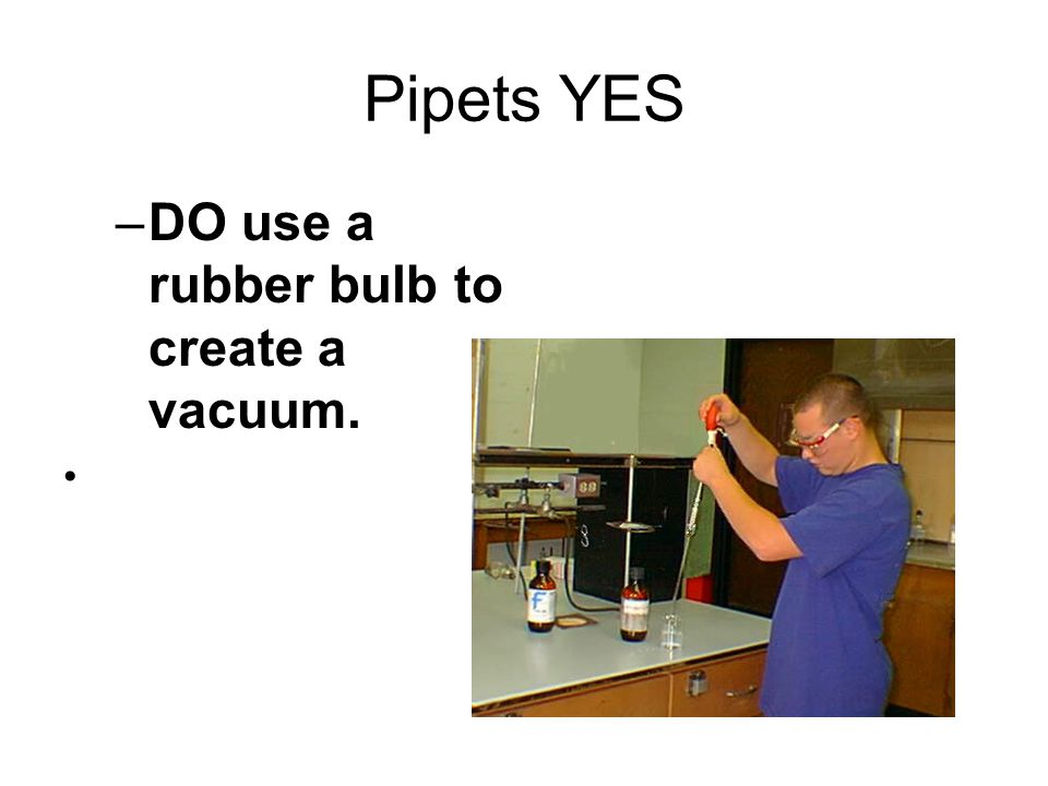 Pipets YES DO use a rubber bulb to create a vacuum.