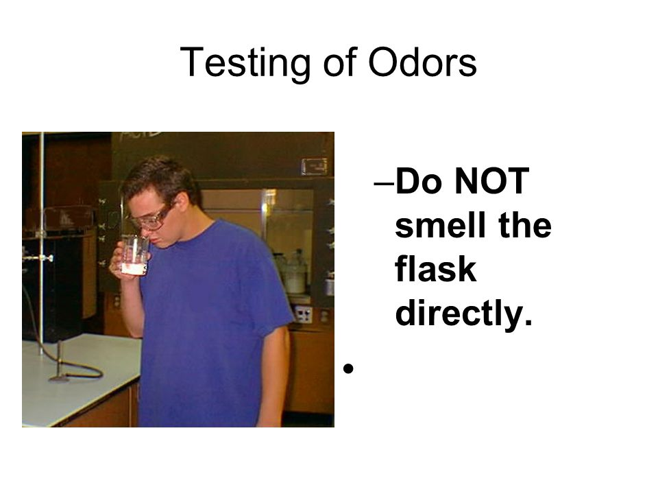Testing of Odors Do NOT smell the flask directly.