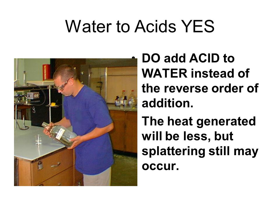 Water to Acids YES DO add ACID to WATER instead of the reverse order of addition.