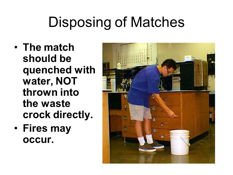 Disposing of Matches The match should be quenched with water, NOT thrown into the waste crock directly.