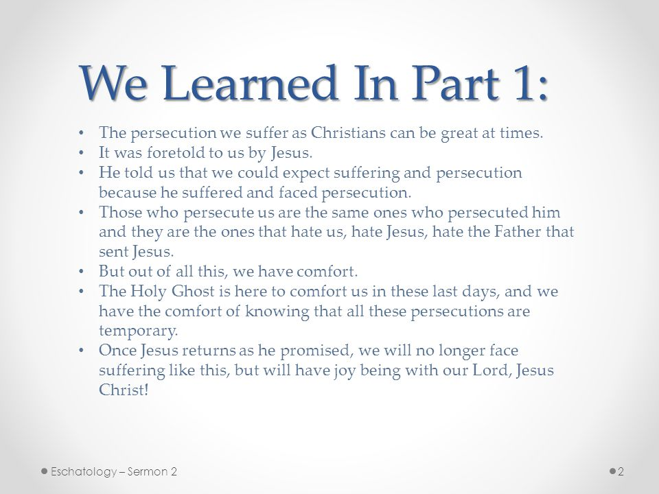 We Learned In Part 1: The persecution we suffer as Christians can be great at times. It was foretold to us by Jesus.