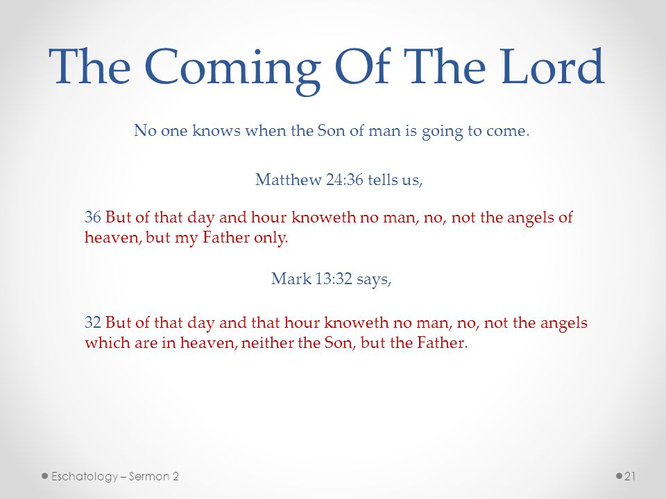 The Coming Of The Lord No one knows when the Son of man is going to come. Matthew 24:36 tells us,