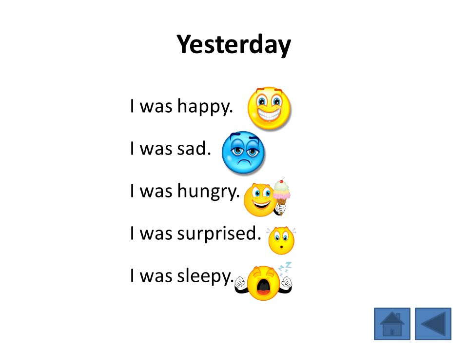 Yesterday I was happy. I was sad. I was hungry. I was surprised.
