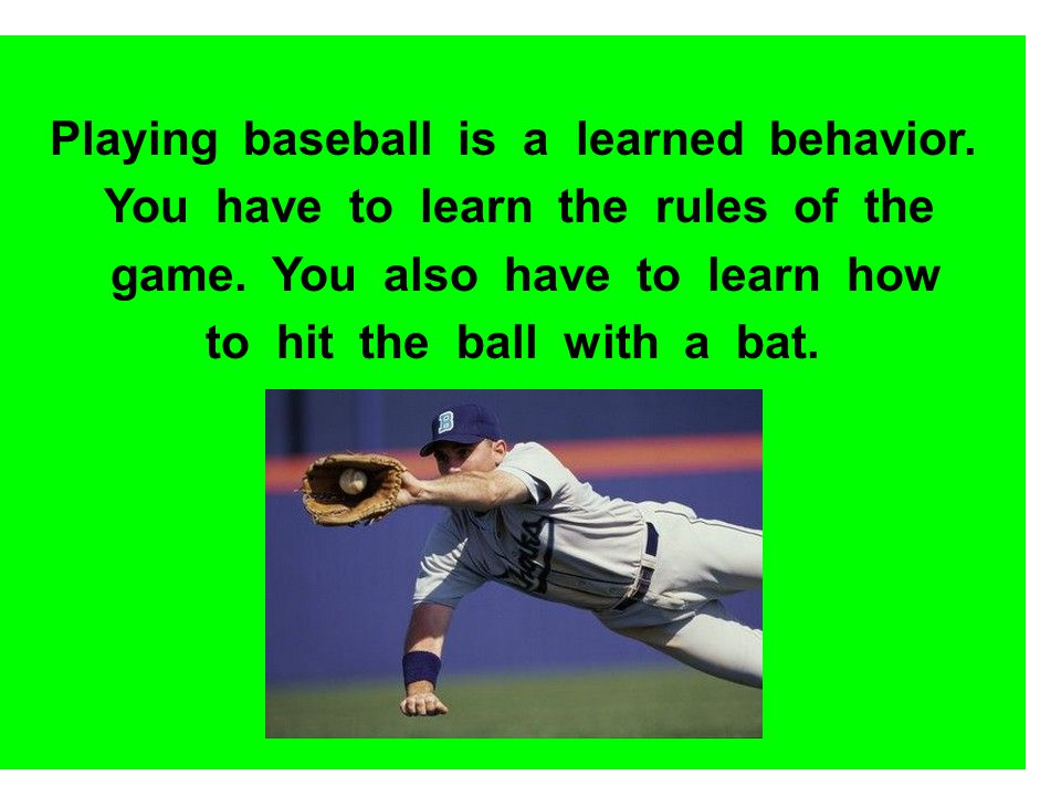 Playing baseball is a learned behavior.