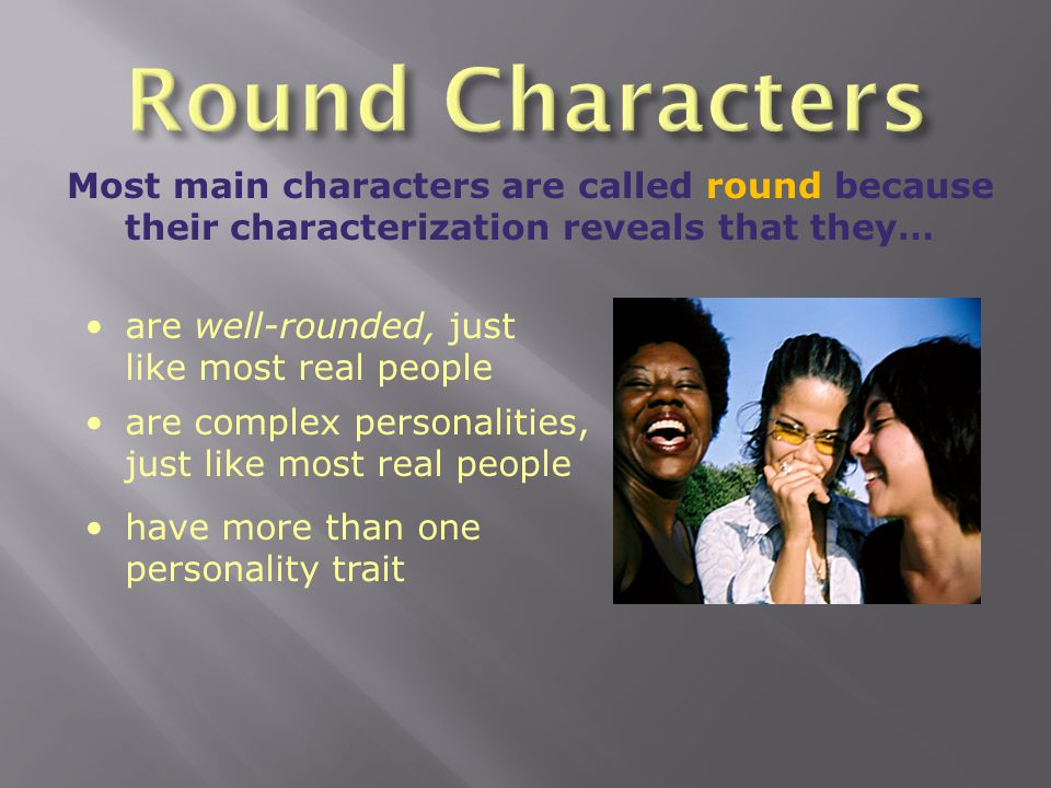 Round Characters Most main characters are called round because their characterization reveals that they…