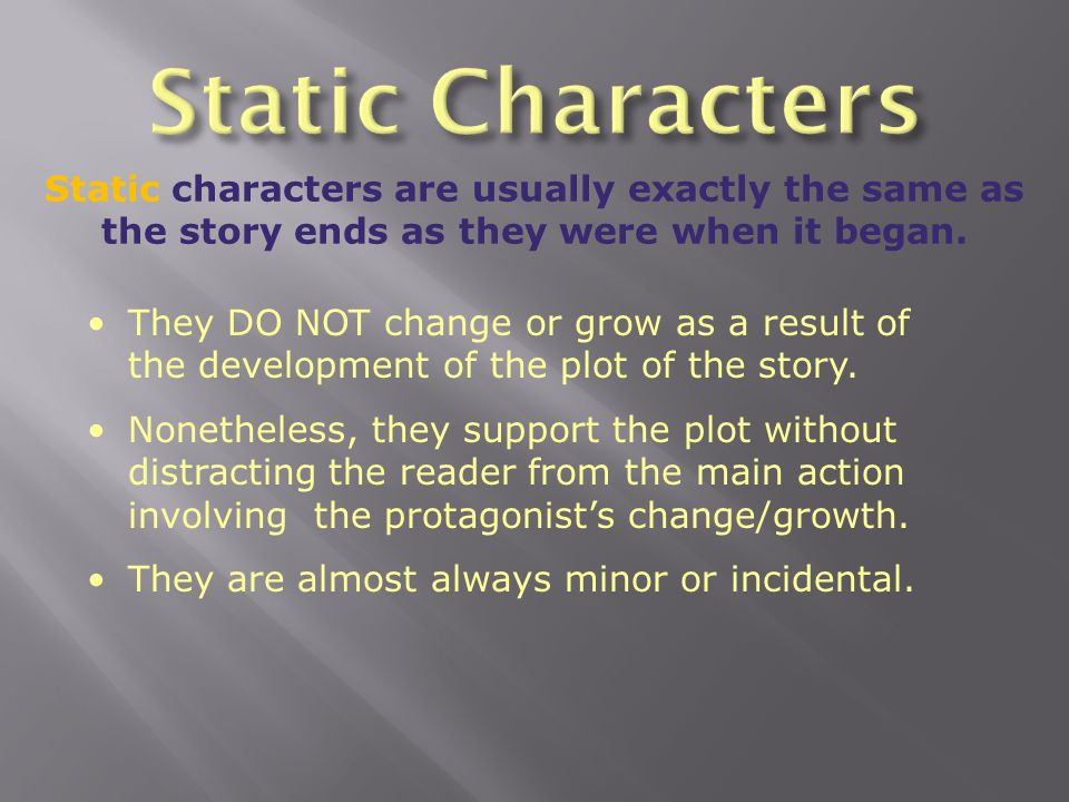 Static Characters Static characters are usually exactly the same as the story ends as they were when it began.