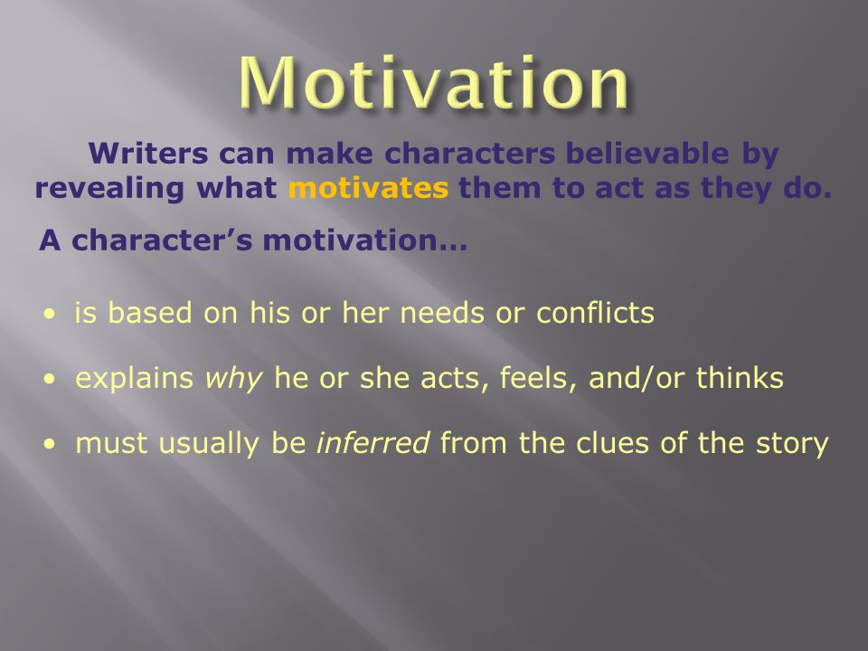 Motivation Writers can make characters believable by revealing what motivates them to act as they do.