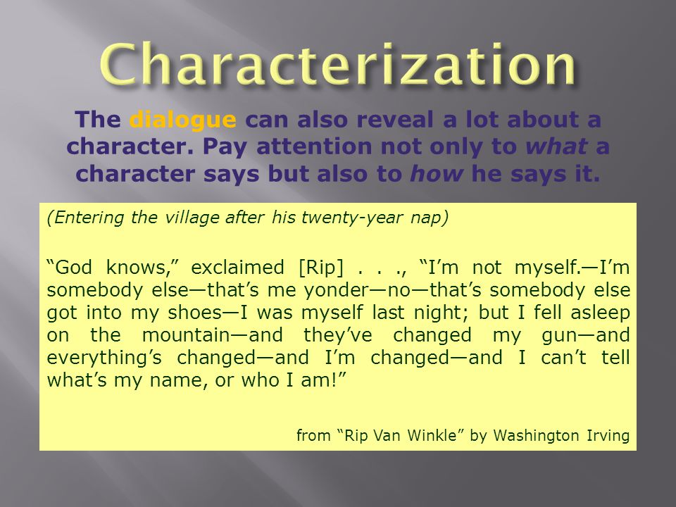 Characterization The dialogue can also reveal a lot about a character. Pay attention not only to what a character says but also to how he says it.