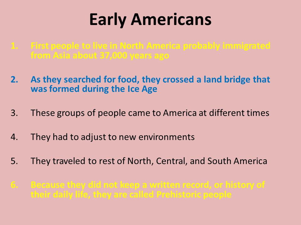 Early Americans First people to live in North America probably immigrated from Asia about 37,000 years ago.