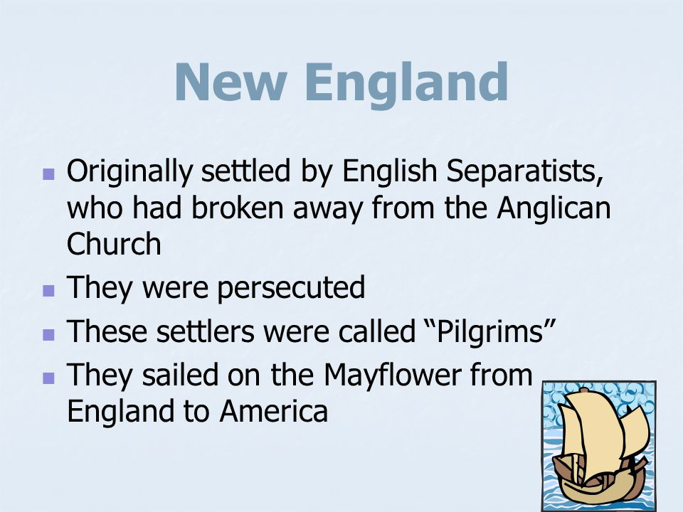 New England Originally settled by English Separatists, who had broken away from the Anglican Church.