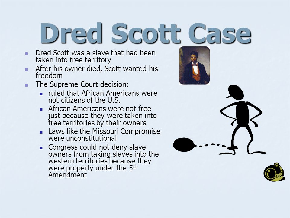 Dred Scott Case Dred Scott was a slave that had been taken into free territory. After his owner died, Scott wanted his freedom.