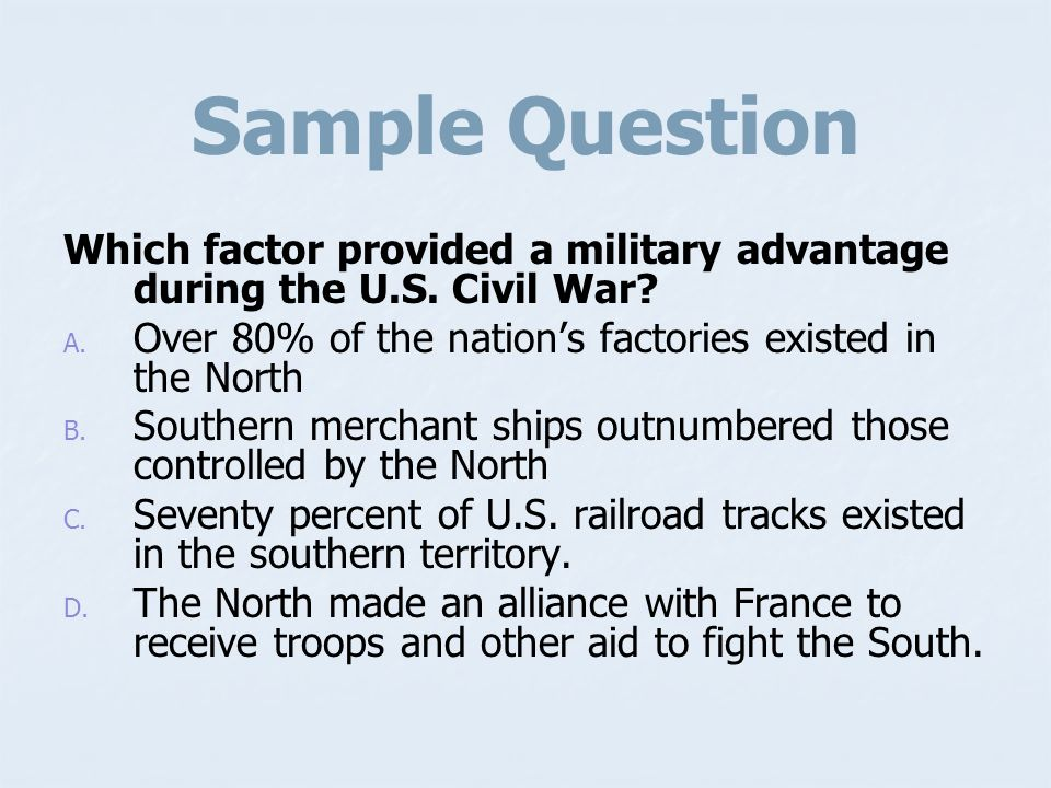 Sample Question Which factor provided a military advantage during the U.S. Civil War Over 80% of the nation's factories existed in the North.