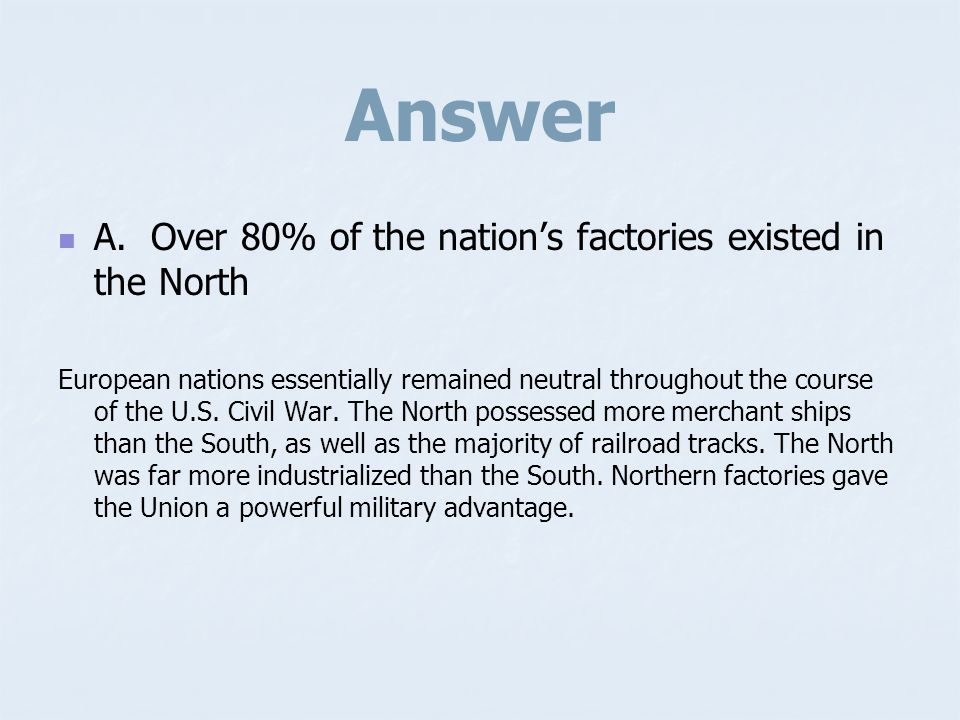 Answer A. Over 80% of the nation's factories existed in the North