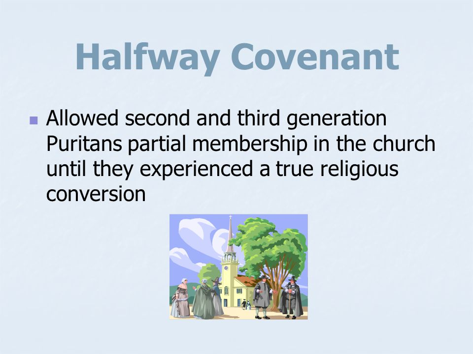 Halfway Covenant Allowed second and third generation Puritans partial membership in the church until they experienced a true religious conversion.