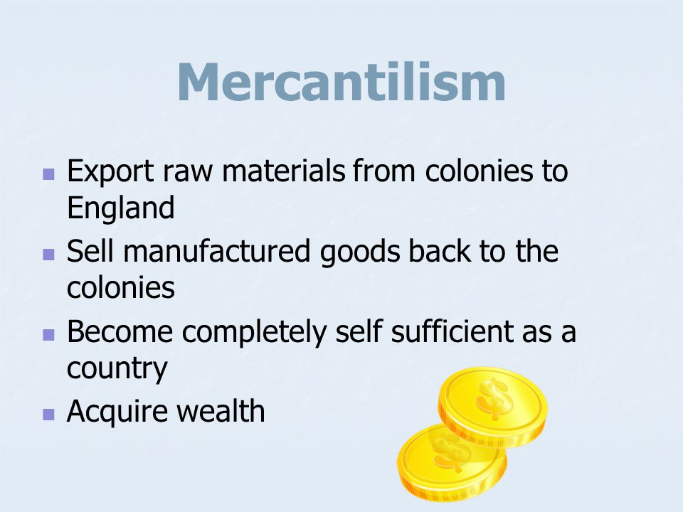 Mercantilism Export raw materials from colonies to England