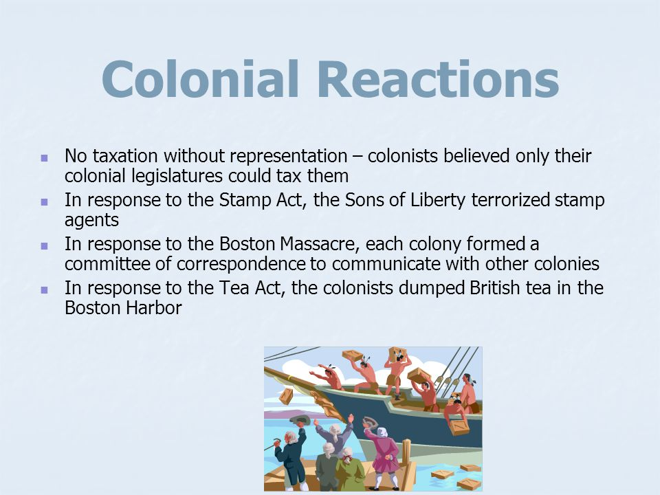 Colonial Reactions No taxation without representation – colonists believed only their colonial legislatures could tax them.