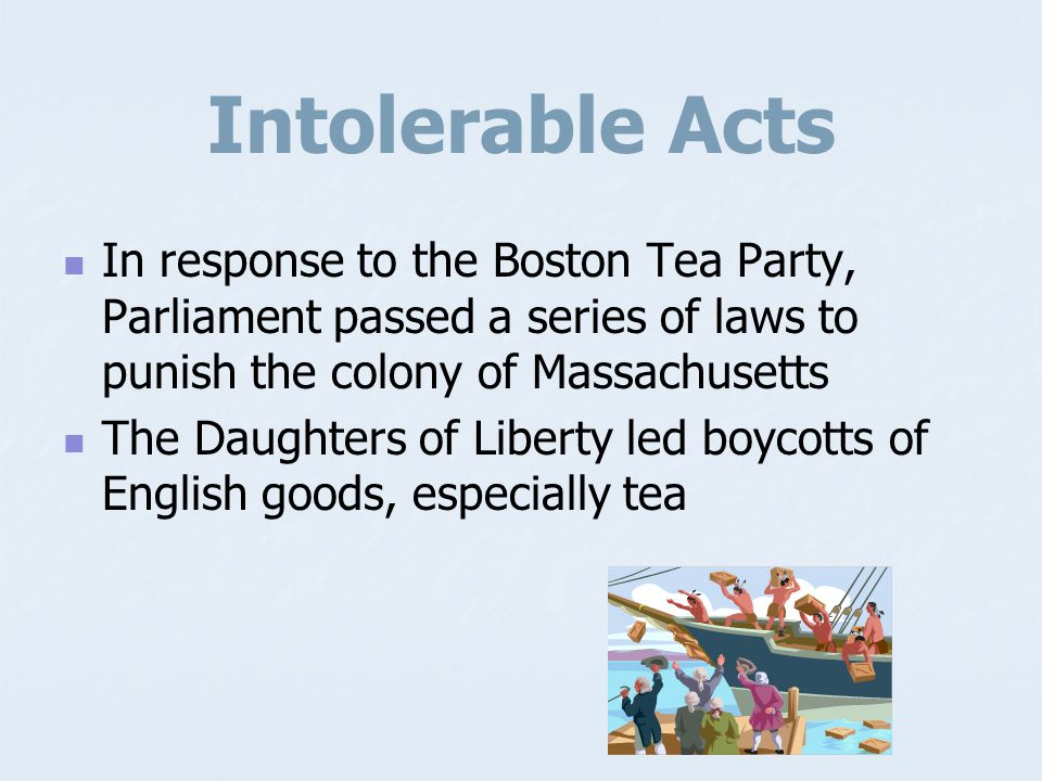 Intolerable Acts In response to the Boston Tea Party, Parliament passed a series of laws to punish the colony of Massachusetts.