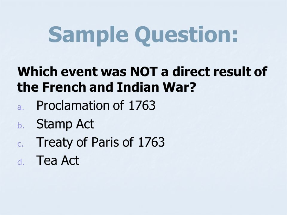 Sample Question: Which event was NOT a direct result of the French and Indian War Proclamation of 1763.