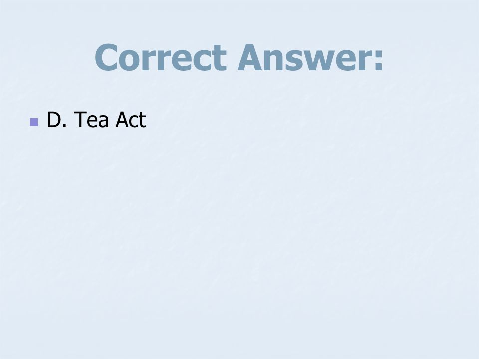 Correct Answer: D. Tea Act