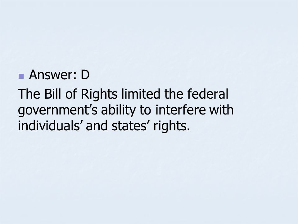 Answer: D The Bill of Rights limited the federal government's ability to interfere with individuals' and states' rights.