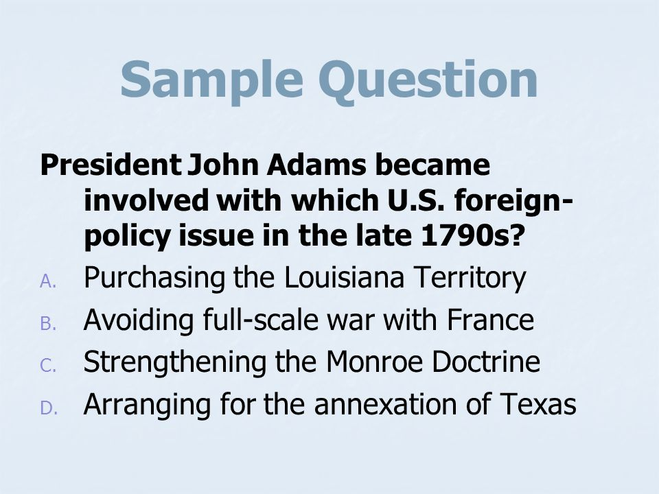 Sample Question President John Adams became involved with which U.S. foreign-policy issue in the late 1790s