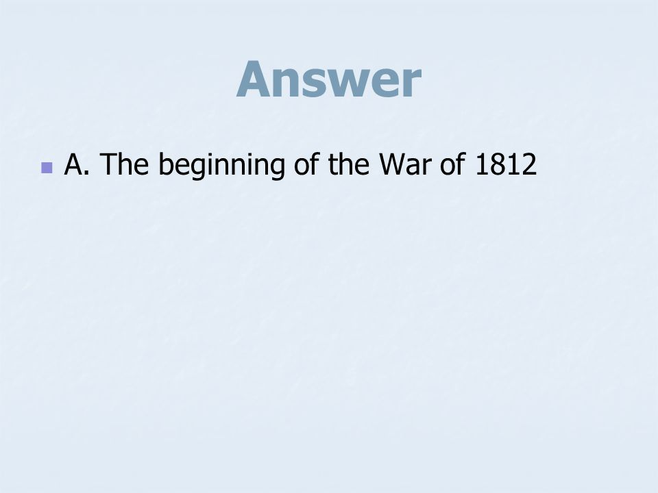 Answer A. The beginning of the War of 1812