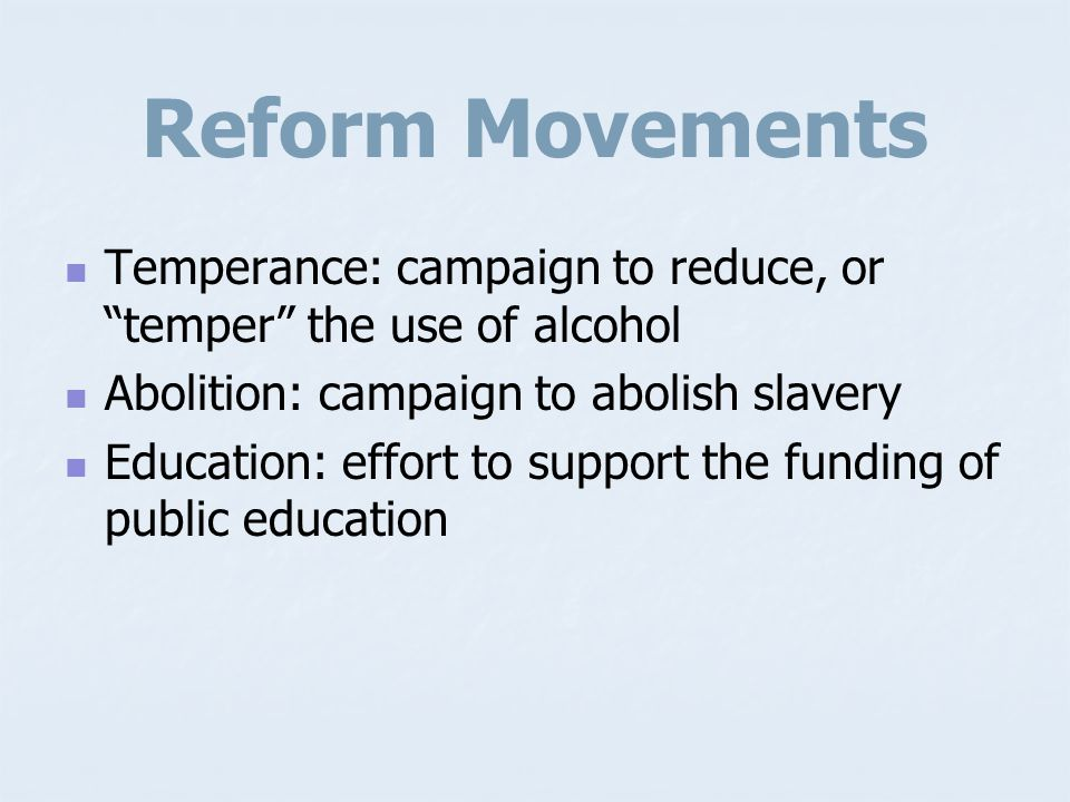 Reform Movements Temperance: campaign to reduce, or temper the use of alcohol. Abolition: campaign to abolish slavery.