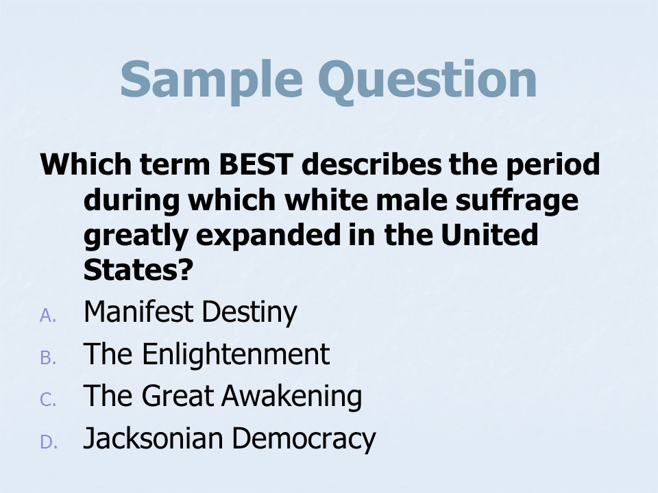 Sample Question Which term BEST describes the period during which white male suffrage greatly expanded in the United States
