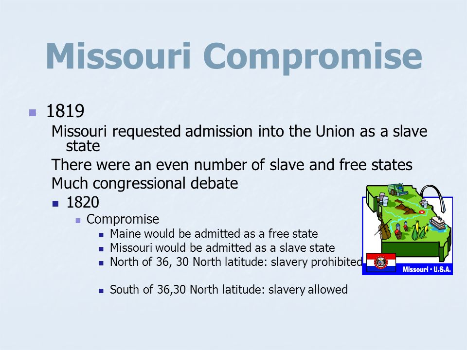 Missouri Compromise 1819. Missouri requested admission into the Union as a slave state. There were an even number of slave and free states.