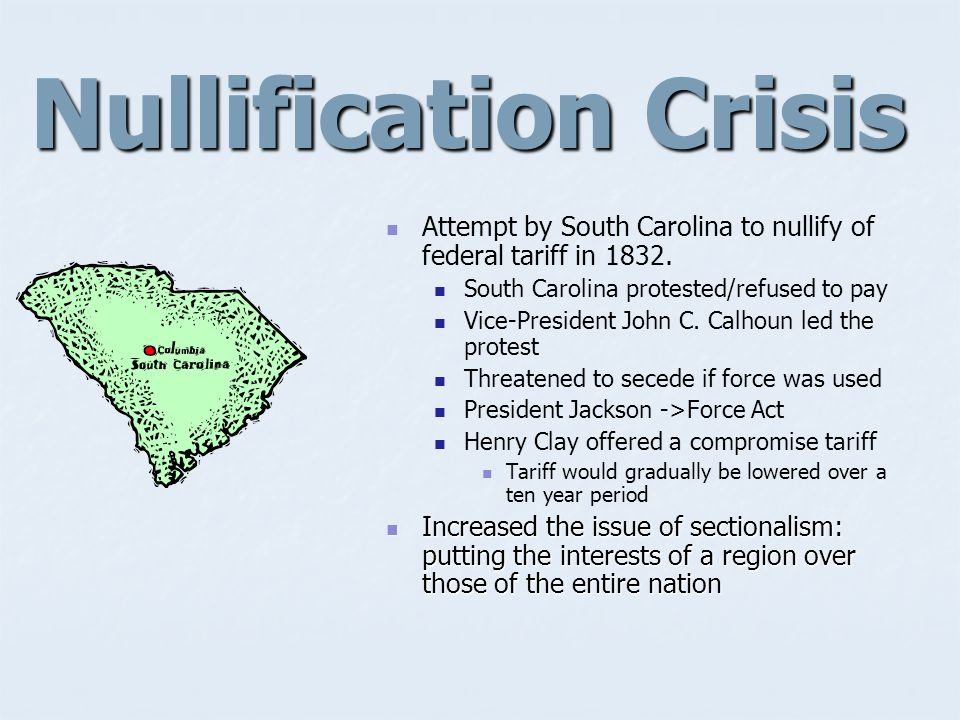 Nullification Crisis Attempt by South Carolina to nullify of federal tariff in 1832. South Carolina protested/refused to pay.