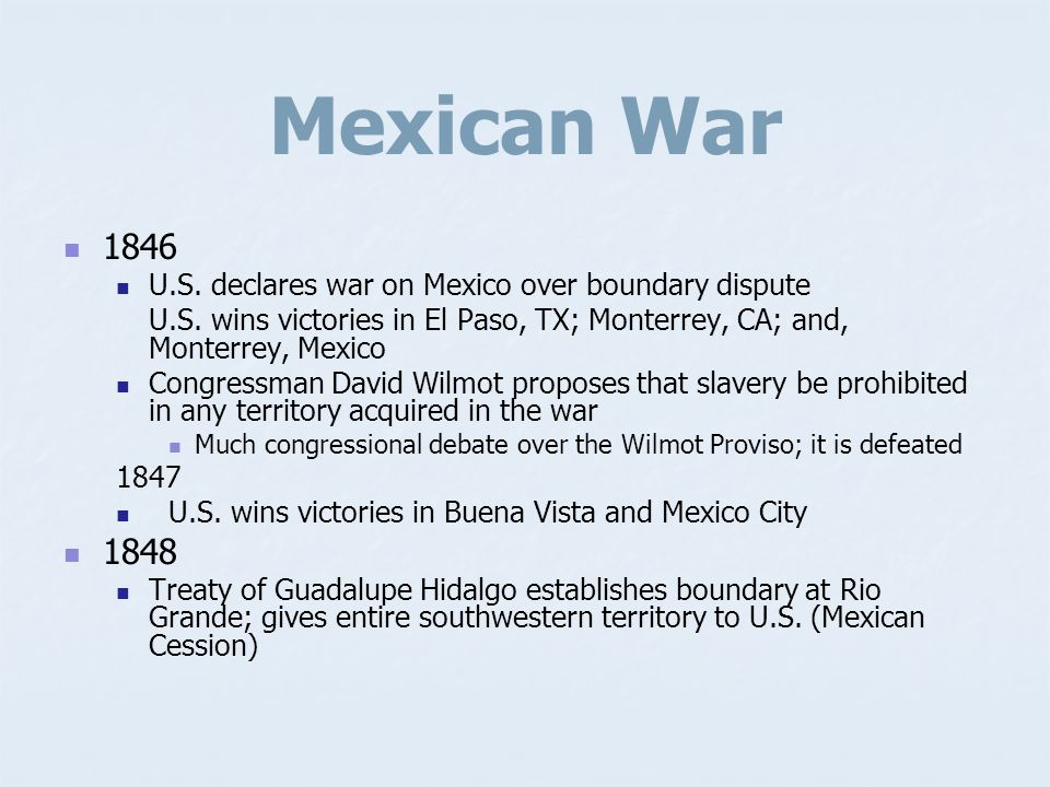 Mexican War 1846. U.S. declares war on Mexico over boundary dispute. U.S. wins victories in El Paso, TX; Monterrey, CA; and, Monterrey, Mexico.
