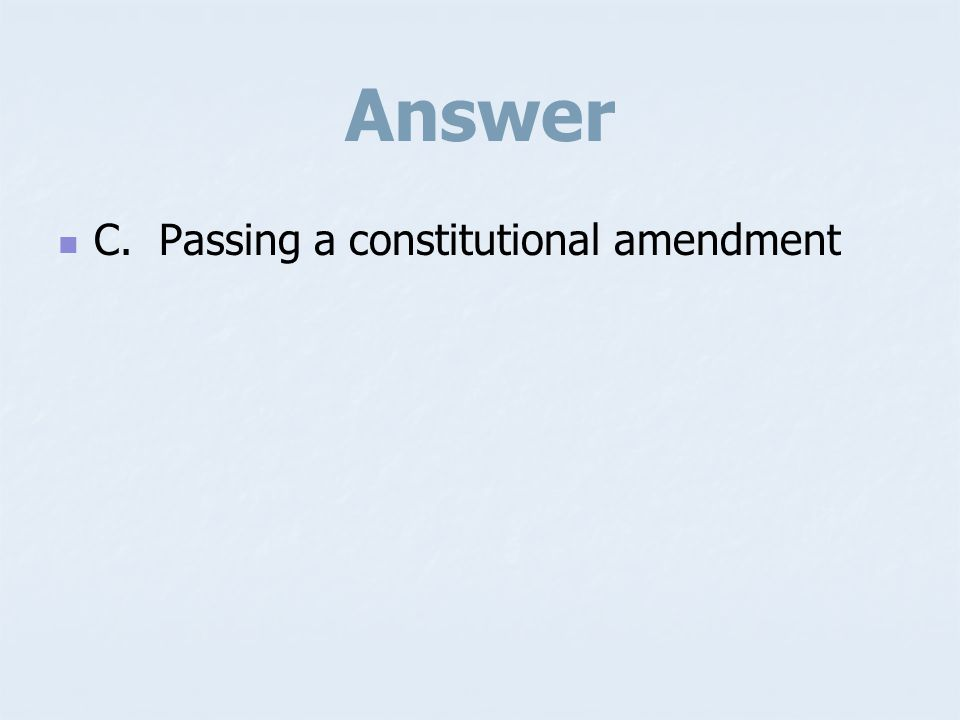 Answer C. Passing a constitutional amendment