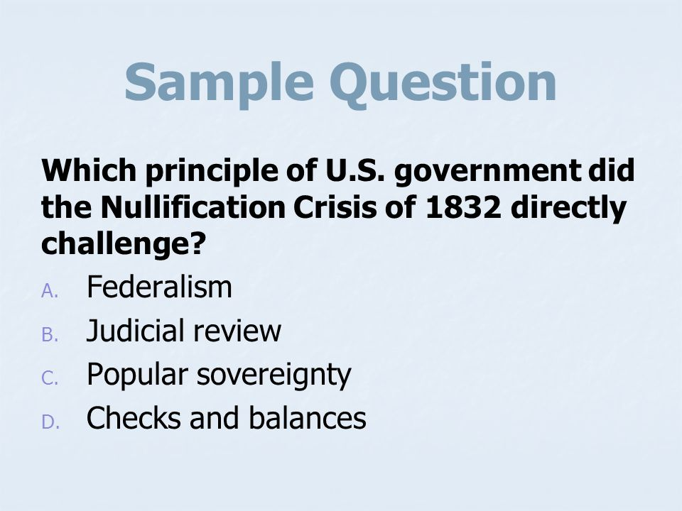 Sample Question Which principle of U.S. government did the Nullification Crisis of 1832 directly challenge