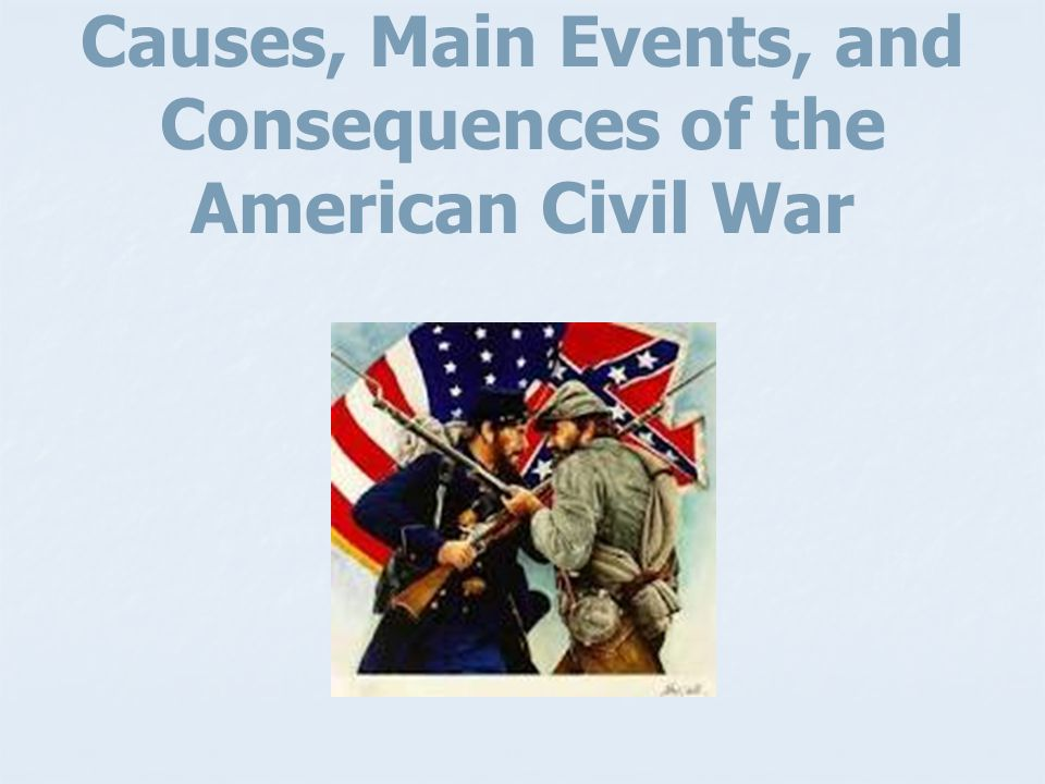 Causes, Main Events, and Consequences of the American Civil War