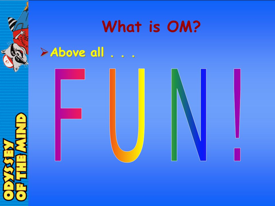 What is OM Above all . . . F U N !