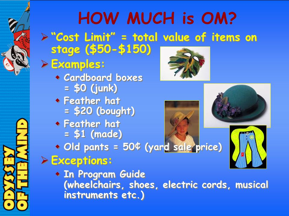 HOW MUCH is OM Cost Limit = total value of items on stage ($50-$150) Examples: Cardboard boxes = $0 (junk)