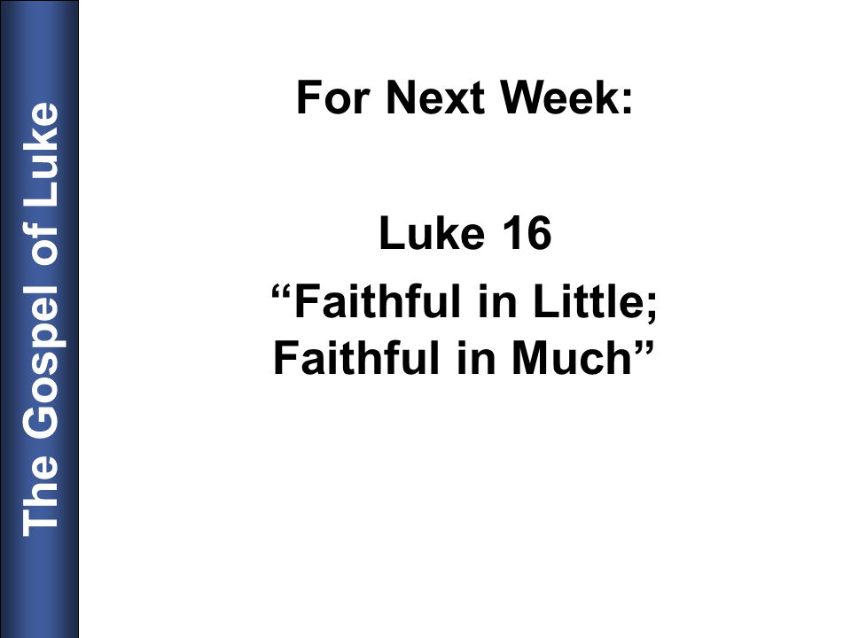 For Next Week: Luke 16 Faithful in Little; Faithful in Much