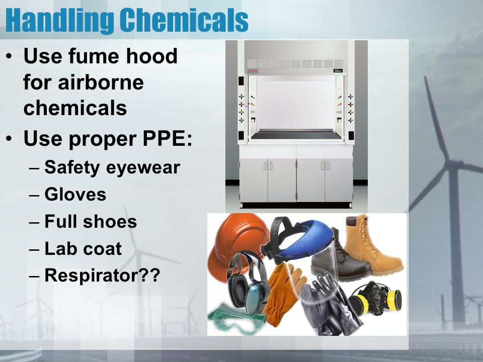 Handling Chemicals Use fume hood for airborne chemicals
