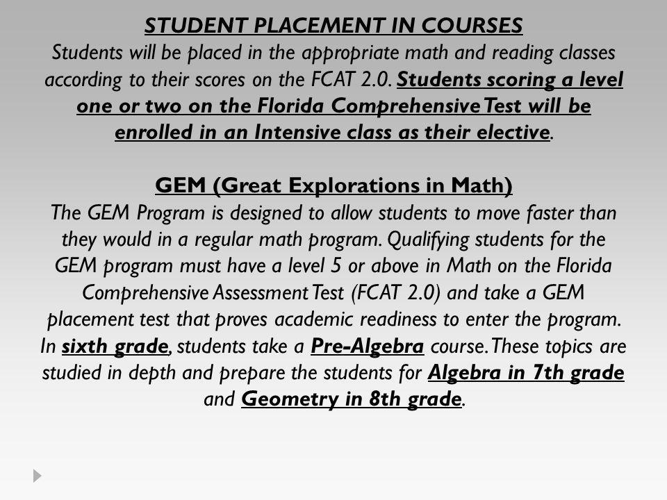 STUDENT PLACEMENT IN COURSES Students will be placed in the appropriate math and reading classes according to their scores on the FCAT 2.0.