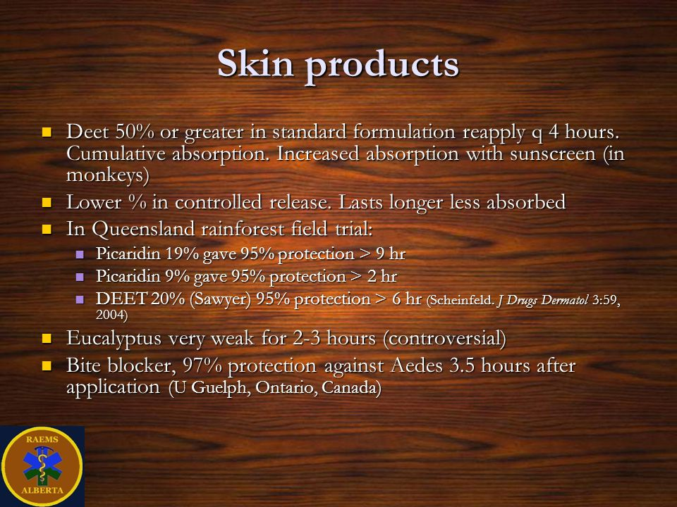 Skin products Deet 50% or greater in standard formulation reapply q 4 hours. Cumulative absorption. Increased absorption with sunscreen (in monkeys)