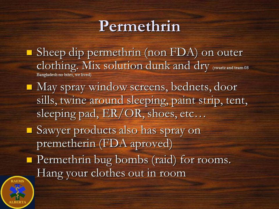 Permethrin Sheep dip permethrin (non FDA) on outer clothing. Mix solution dunk and dry (swartz and team 08 Bangladesh no bites, we lived)