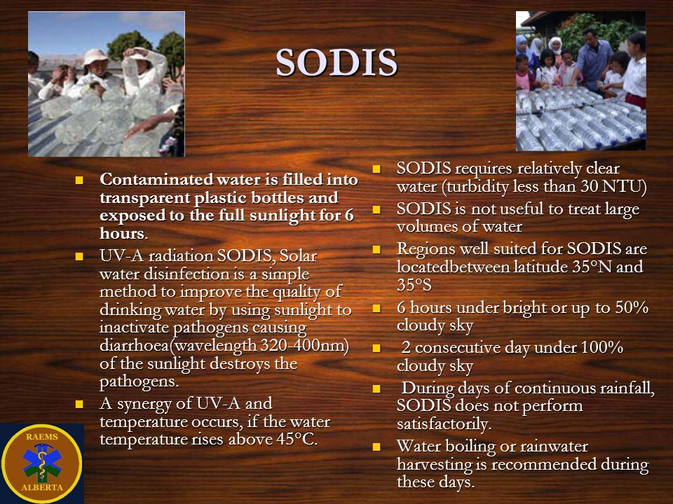 SODIS SODIS requires relatively clear water (turbidity less than 30 NTU) SODIS is not useful to treat large volumes of water.