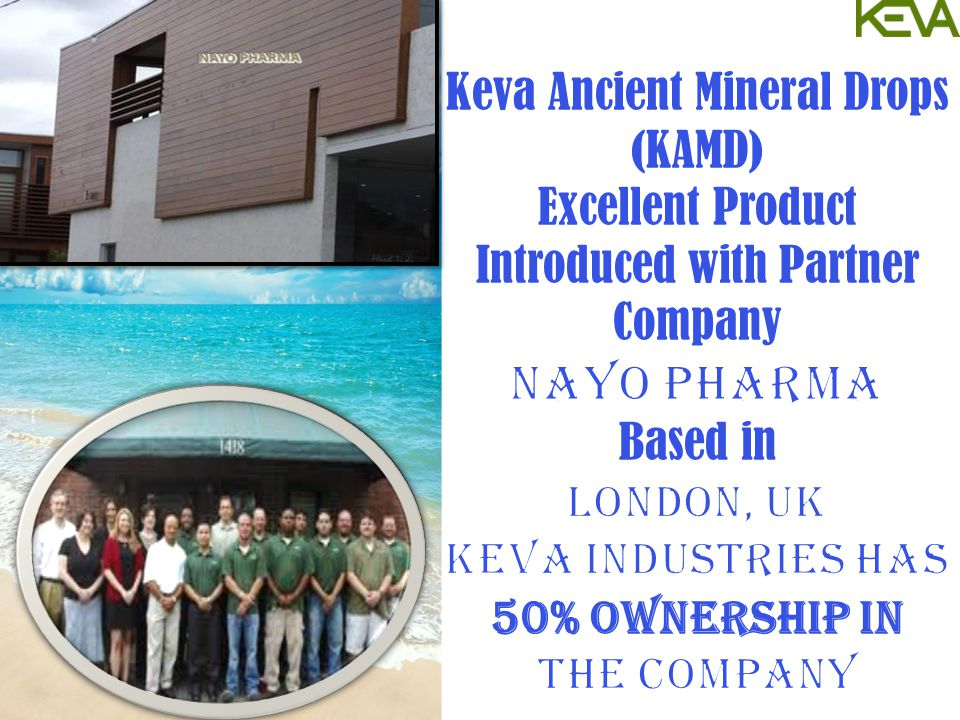 Keva Ancient Mineral Drops (KAMD) Excellent Product Introduced with Partner Company NAYO PHARMA Based in LONDON, UK Keva Industries has 50% Ownership in the company