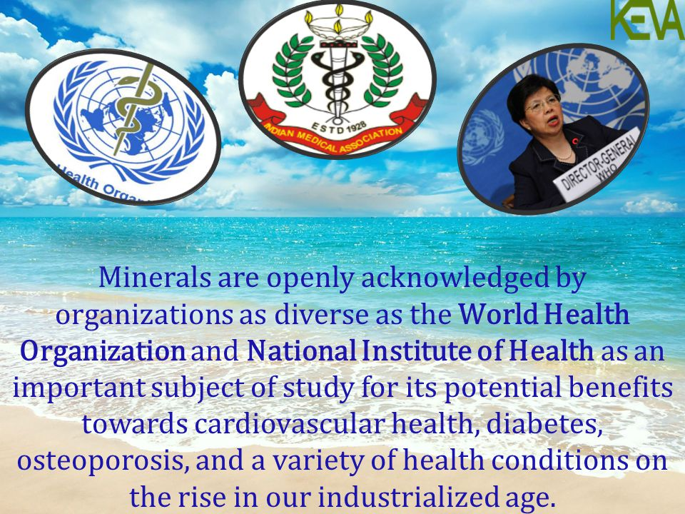 Minerals are openly acknowledged by organizations as diverse as the World Health Organization and National Institute of Health as an important subject of study for its potential benefits towards cardiovascular health, diabetes, osteoporosis, and a variety of health conditions on the rise in our industrialized age.