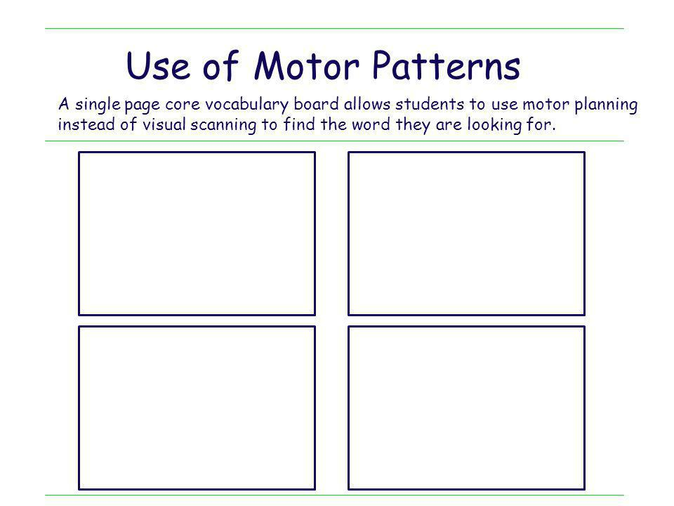 Use of Motor Patterns A single page core vocabulary board allows students to use motor planning.
