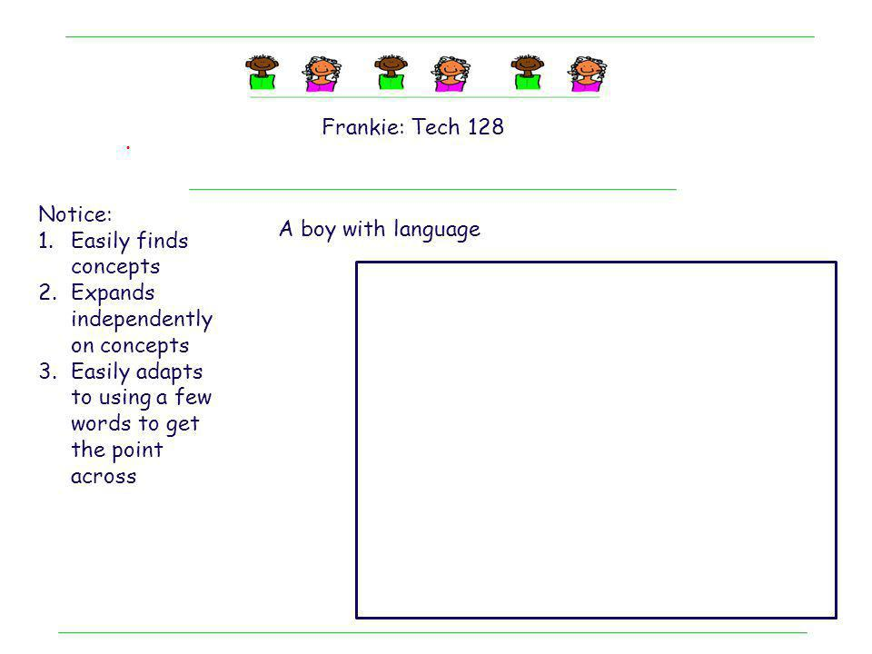 Frankie: Tech 128 . Notice: Easily finds concepts. Expands independently on concepts. Easily adapts to using a few words to get the point across.