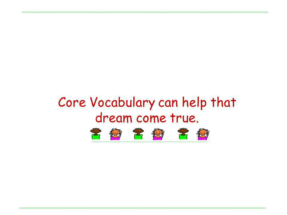 Core Vocabulary can help that dream come true.