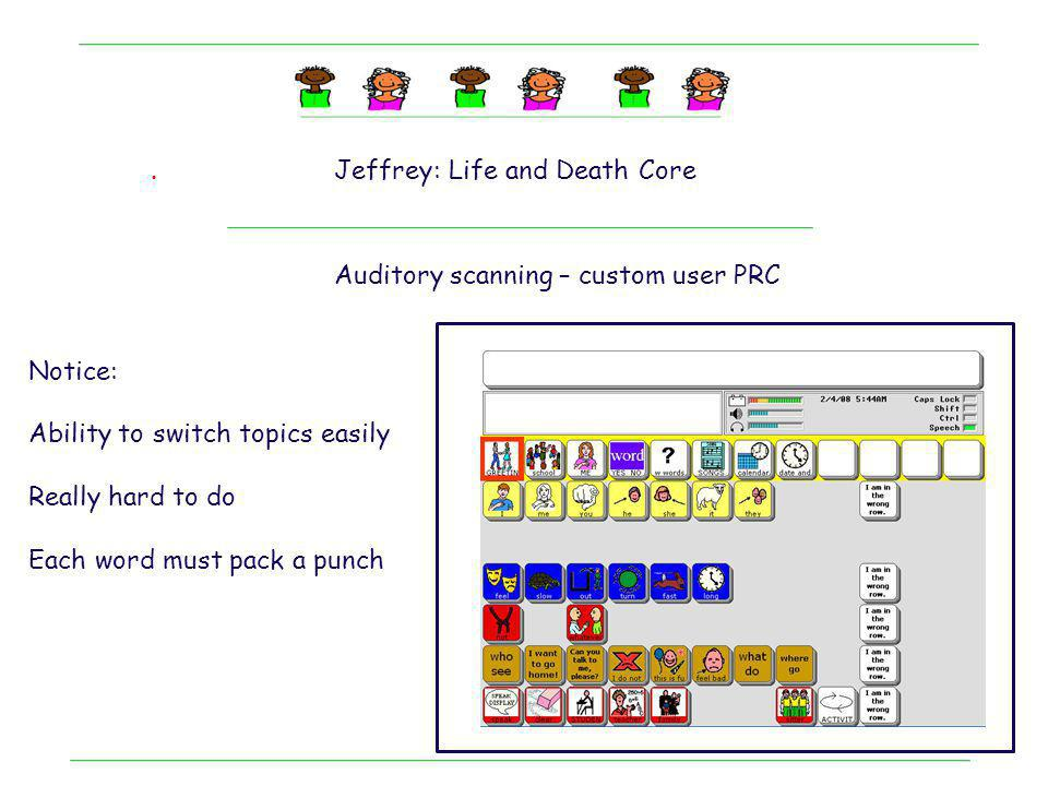 . Jeffrey: Life and Death Core. Auditory scanning – custom user PRC. Notice: Ability to switch topics easily.