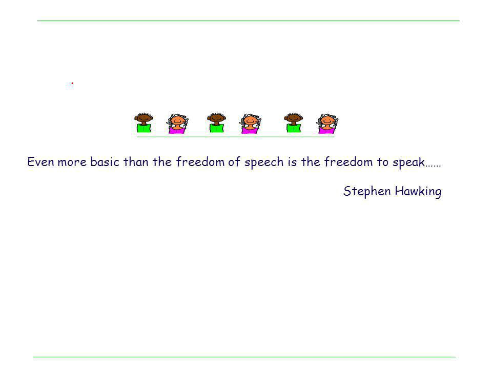 . Even more basic than the freedom of speech is the freedom to speak…… Stephen Hawking
