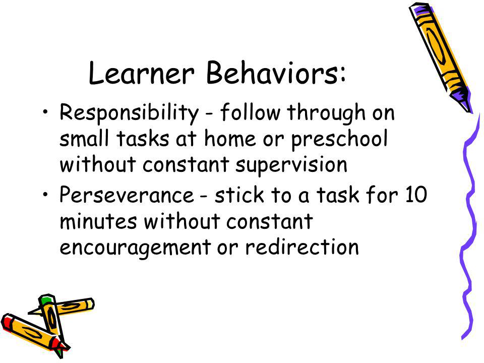 Learner Behaviors: Responsibility - follow through on small tasks at home or preschool without constant supervision.
